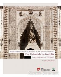 Cultural Encounters in Anatolia in The Medieval Period: The Ilkhanids in Anatolia Sypmposium Preceedings - Orta Çağ'da Anadolu'da Kültürel Karşılaşmalar: Anadolu'da İlhanlılar Sempozyum Bildirileri