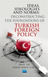 Ideas, Ideologies and Norms: Deconstructing The Foundations of Turkish Foreign Policy