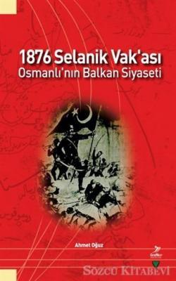 Ahmet Oğuz - 1876 Selanik Vak'ası Osmanlı'nın Balkan Siyaseti   Sözcü Kitabevi