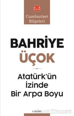 Bahriye Üçok - Atatürk'ün İzinde Bir Arpa Boyu | Sözcü Kitabevi