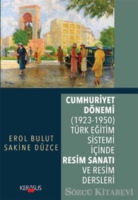 Sakine Düzce - Cumhuriyet Dönemi (1923 - 1950) Türk Eğitim Sistemi İçinde Resim Sanatı ve Resim Dersleri | Sözcü Kitabevi