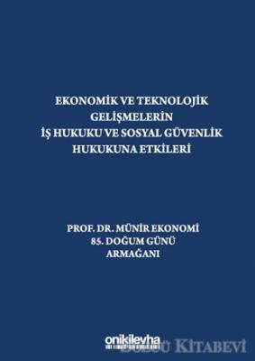 """Ekonomik ve Teknolojik Gelişmelerin İş Hukuku ve Sosyal Güvenlik Hukukuna Etkileri """"Prof. Dr. Münir Ekonomi 85. Doğum Günü Armağanı"""""""