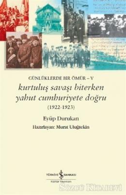 Günlüklerde Bir Ömür - 5 Kurtuluş Savaşı Biterken Yahut Cumhuriyete Doğru