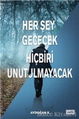Aydoğan K - Her Şey Geçecek Hiçbiri Unutulmayacak | Sözcü Kitabevi