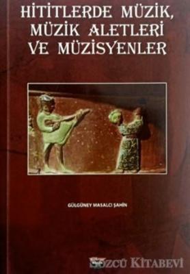 Gülgüney Masalcı Şahin - Hititlerde Müzik, Müzik Aletleri ve Müzisyenler | Sözcü Kitabevi