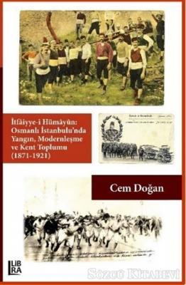 İtfaiyye-i Hümayün Osmanlı İstanbulu'nda Yangın Modernleşme ve Kent Toplumu (1871-1921)
