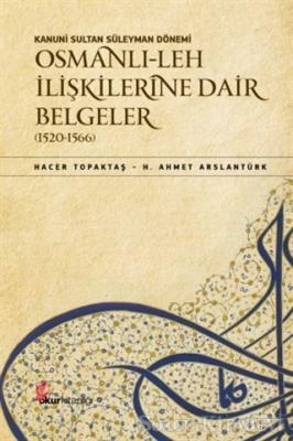 Kanuni Sultan Süleyman Dönemi Osmanlı Leh İlişkilerine Dair Belgeler (1520-1566)