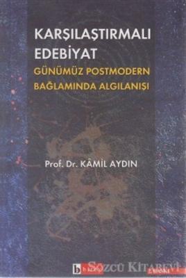 Kamil Aydın - Karşılaştırmalı Edebiyat Günümüz Postmodern Bağlamda Algılanışı | Sözcü Kitabevi