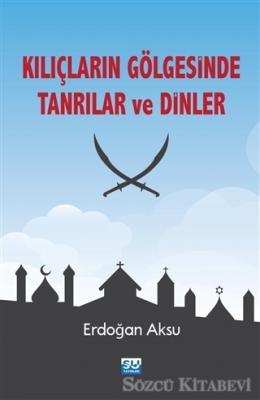 Erdoğan Aksu - Kılıçların Gölgesinde Tanrılar ve Dinler | Sözcü Kitabevi