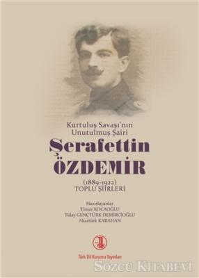 Kurtuluş Savaşı'nın Unutulmuş Şairi Şerafettin Özdemir (1889-1922) Toplu Şiirleri