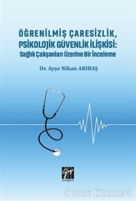 Öğrenilmiş Çaresizlik, Psikolojik Güvenlik İlişkisi: Sağlık Çalışanları Üzerine Bir İnceleme
