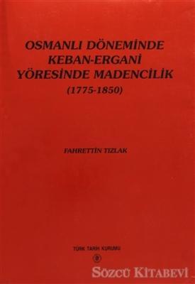 Osmanlı Döneminde Keban-Ergani Yöresinde Madencilik (1775-1850)