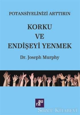 Joseph Murphy - Potansiyelinizi Arttırın - Korku ve Endişeyi Yenmek | Sözcü Kitabevi