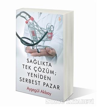 Ayşegül Akbay - Sağlıkta Tek Çözüm: Yeniden Serbest Pazarlar | Sözcü Kitabevi
