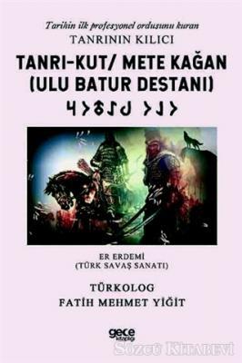 Tanrı-Kut/ Mete Kağan (Ulu Batur Destanı) - Tarihin İlk Profesyonel Ordusunu Kuran Tanrının Kılıcı