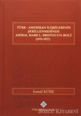 Türk Amerikan İlişkilerinin Şekillenmesinde Amiral Mark L. Bristol'un Rolü (1919-1927)