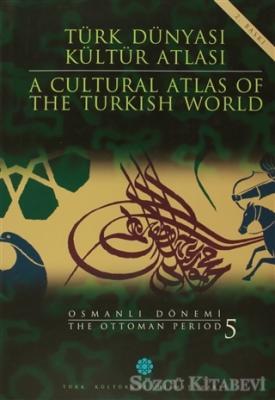 Türk Dünyası Kültür Atlası - A Cultural Atlas Of The Turkis World / Osmanlı Dönemi 5 - The Ottoman Period