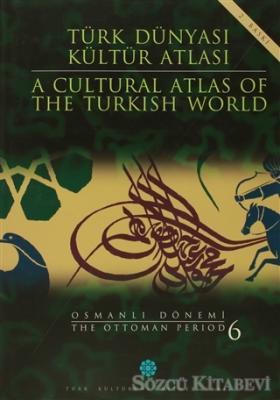 Türk Dünyası Kültür Atlası - A Cultural Atlas Of The Turkish World / Osmanlı Dönemi 6 - The Ottoman Period