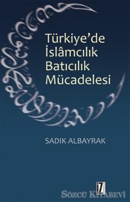 Sadık Albayrak - Türkiye'de İslamcılık Batıcılık Mücadelesi | Sözcü Kitabevi