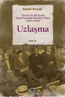 Uzlaşma - Türkiye'de İki Partili Siyasi Sistemin Kuruluş Yılları (1945-1950)  Cilt 5